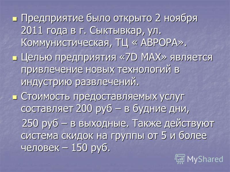 Предприятие было открыто 2 ноября 2011 года в г. Сыктывкар, ул. Коммунистическая, ТЦ « АВРОРА». Предприятие было открыто 2 ноября 2011 года в г. Сыктывкар, ул. Коммунистическая, ТЦ « АВРОРА». Целью предприятия «7D MAX» является привлечение новых техн