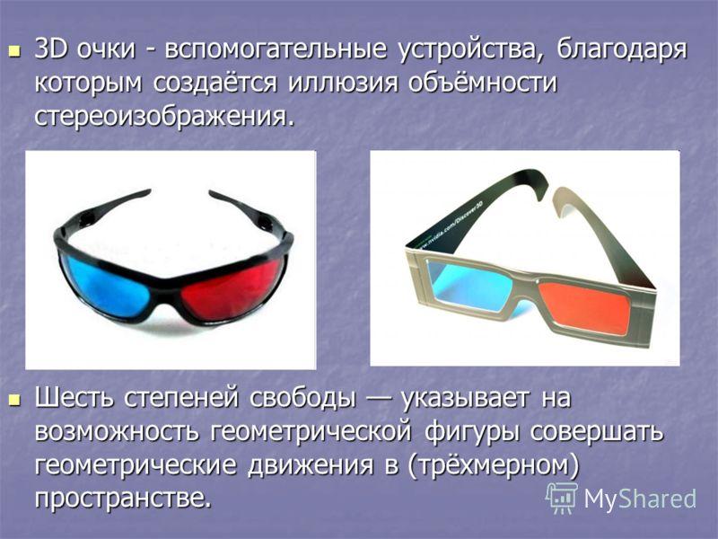 3D очки - вспомогательные устройства, благодаря которым создаётся иллюзия объёмности стереоизображения. 3D очки - вспомогательные устройства, благодаря которым создаётся иллюзия объёмности стереоизображения. Шесть степеней свободы указывает на возмож