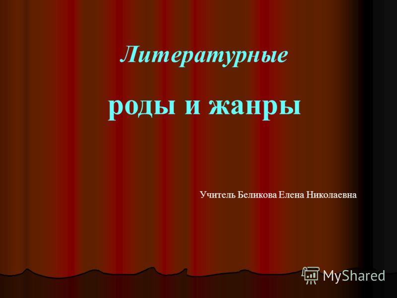 Литературные роды и жанры Учитель Беликова Елена Николаевна