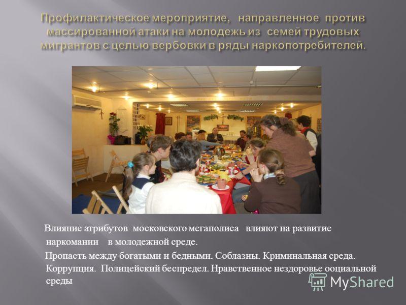 Влияние атрибутов московского мегаполиса влияют на развитие наркомании в молодежной среде. Пропасть между богатыми и бедными. Соблазны. Криминальная среда. Коррупция. Полицейский беспредел. Нравственное нездоровье ооциальной среды