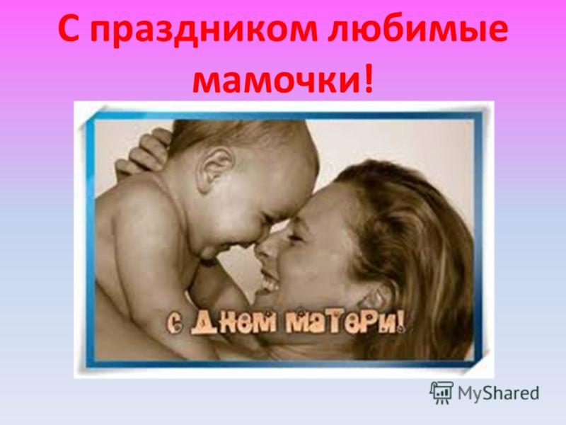С праздником любимые мамочки!