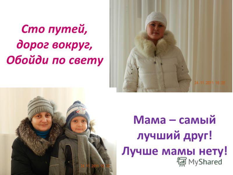 Мама – самый лучший друг! Лучше мамы нету! Сто путей, дорог вокруг, Обойди по свету