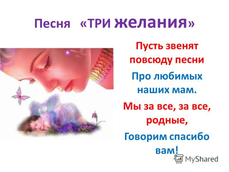 Песня «ТРИ желания » Пусть звенят повсюду песни Про любимых наших мам. Мы за все, за все, родные, Говорим спасибо вам!