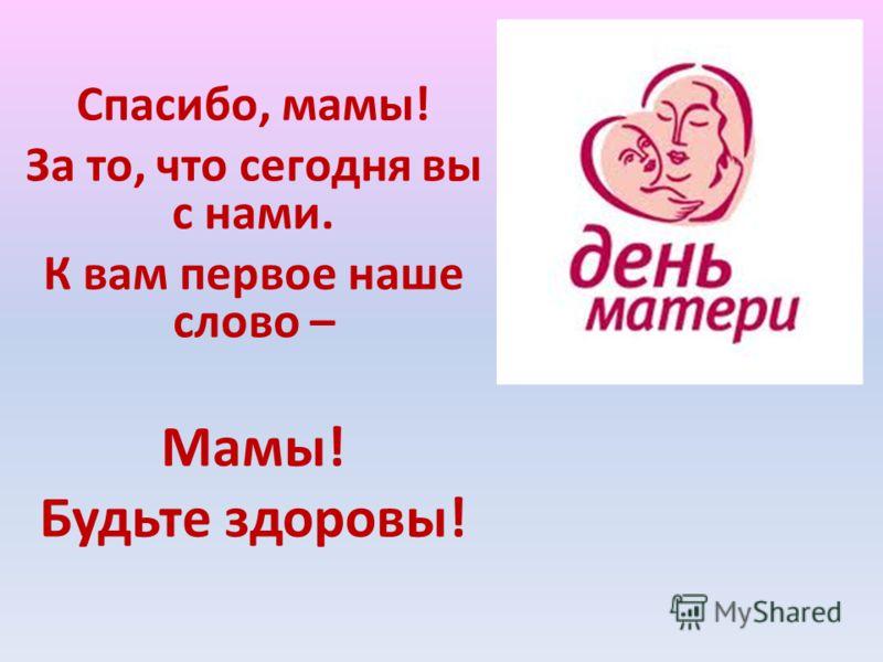 Спасибо, мамы! За то, что сегодня вы с нами. К вам первое наше слово – Мамы! Будьте здоровы!