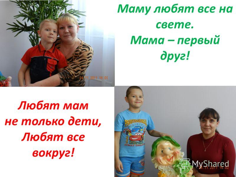 Маму любят все на свете. Мама – первый друг! Любят мам не только дети, Любят все вокруг!