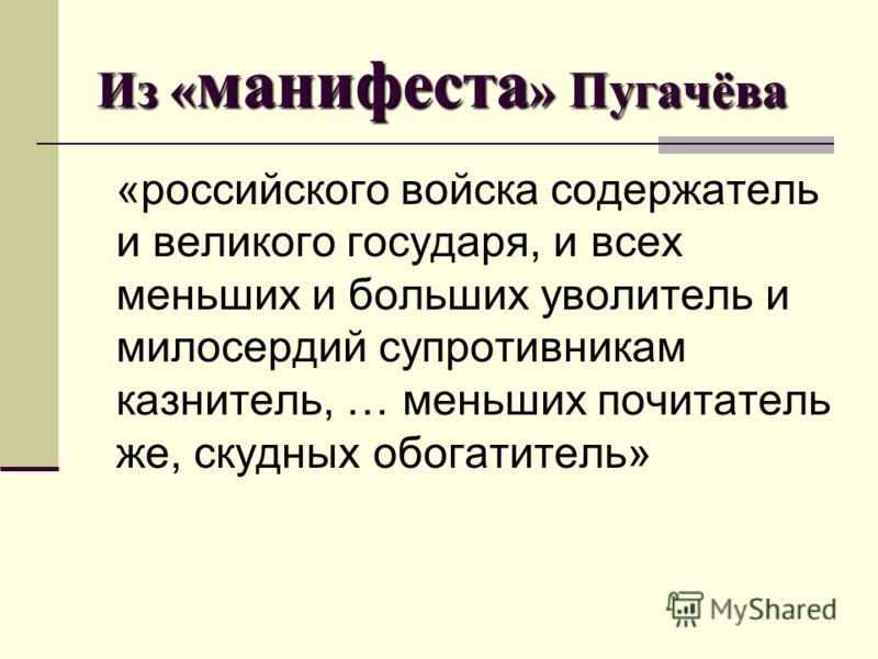 Из « манифеста » Пугачёва «российского войска содержатель и великого государя, и всех меньших и больших уволитель и милосердий супротивникам казнитель, … меньших почитатель же, скудных обогатитель»