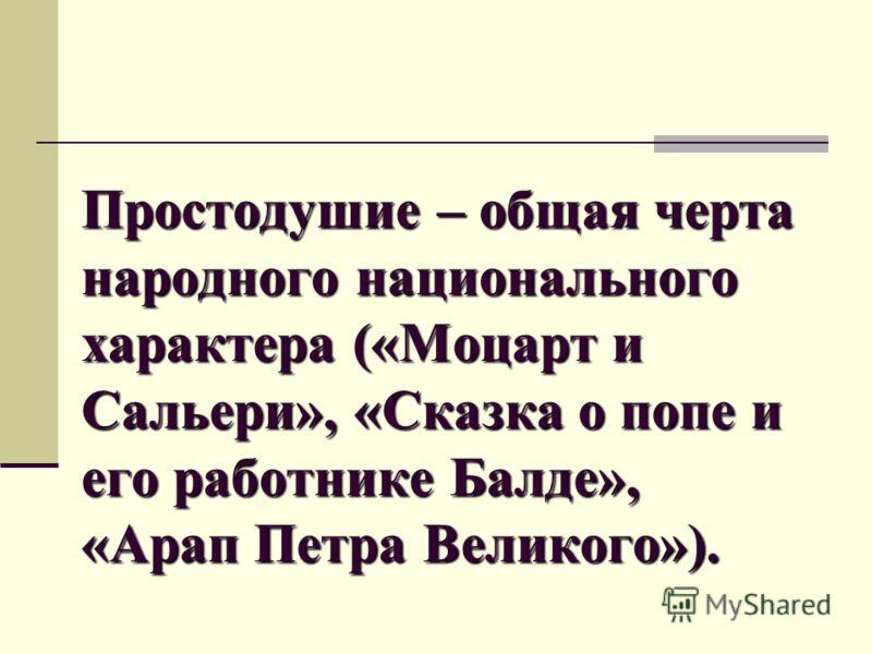 Простодушие – общая черта народного национального характера («Моцарт и Сальери», «Сказка о попе и его работнике Балде», «Арап Петра Великого»).