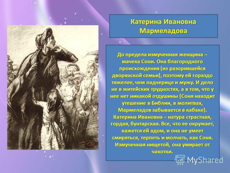Катерина Ивановна Мармеладова До предела измученная женщина – мачеха Сони. Она благородного происхождения (из разорившейся дворянской семьи), поэтому ей гораздо тяжелее, чем падчерице и мужу. И дело не в житейских трудностях, а в том, что у нее нет н