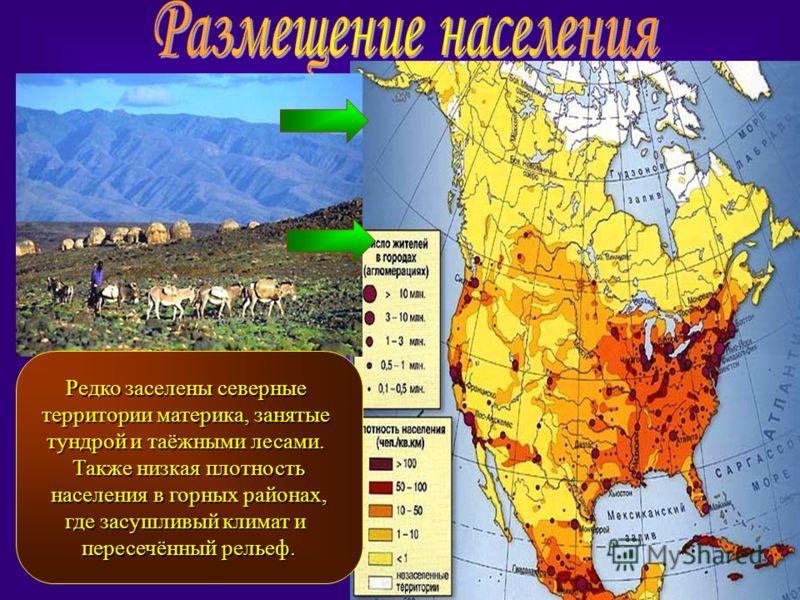 Редко заселены северные территории материка, занятые тундрой и таёжными лесами. Также низкая плотность населения в горных районах, населения в горных районах, где засушливый климат и пересечённый рельеф.