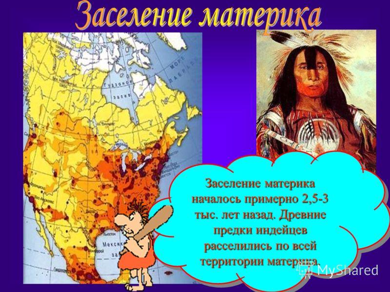 Заселение материка началось примерно 2,5-3 тыс. лет назад. Древние предки индейцев расселились по всей территории материка.