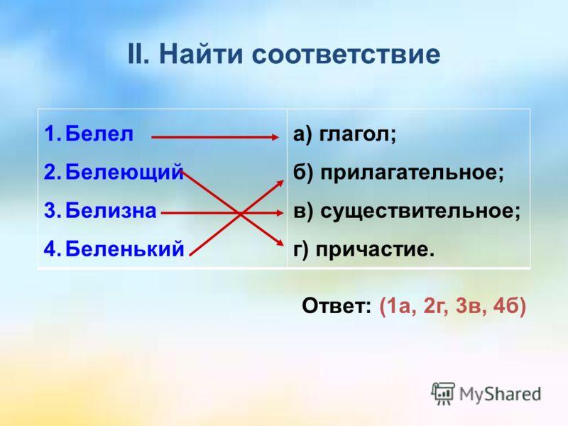 II. Найти соответствие 1.Белел 2.Белеющий 3.Белизна 4.Беленький а) глагол; б) прилагательное; в) существительное; г) причастие. Ответ: (1а, 2г, 3в, 4б)