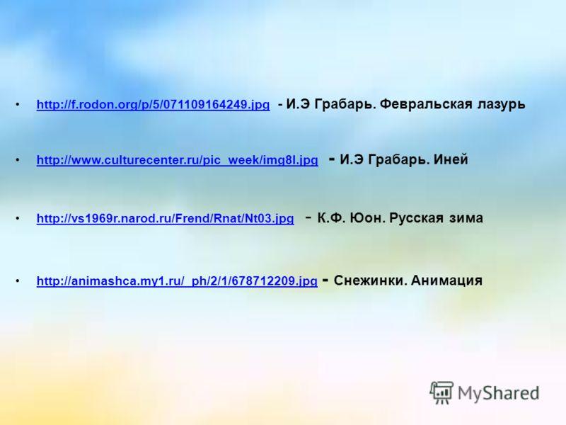 http://f.rodon.org/p/5/071109164249.jpg - И.Э Грабарь. Февральская лазурьhttp://f.rodon.org/p/5/071109164249.jpg http://www.culturecenter.ru/pic_week/img8l.jpg - И.Э Грабарь. Инейhttp://www.culturecenter.ru/pic_week/img8l.jpg http://vs1969r.narod.ru/