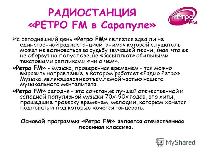 РАДИОСТАНЦИЯ «РЕТРО FM в Сарапуле» На сегодняшний день «Ретро FM» является едва ли не единственной радиостанцией, внимая которой слушатель может не волноваться за судьбу звучащей песни, зная, что ее не оборвут на полуслове, не «засыплют» обильными те