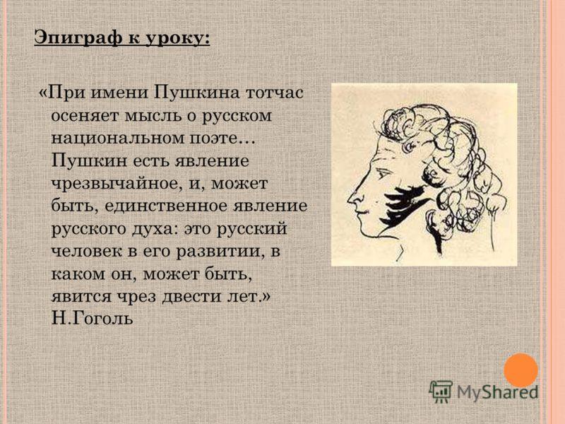 Эпиграф к уроку: «При имени Пушкина тотчас осеняет мысль о русском национальном поэте… Пушкин есть явление чрезвычайное, и, может быть, единственное явление русского духа: это русский человек в его развитии, в каком он, может быть, явится чрез двести