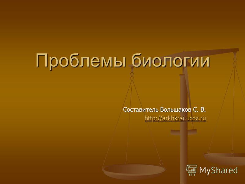 Проблемы биологии Составитель Большаков С. В. http://arkhkrai.ucoz.ru