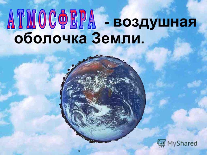 - воздушная оболочка Земли.