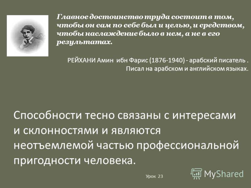 Главное достоинство труда состоит в том, чтобы он сам по себе был и целью, и средством, чтобы наслаждение было в нем, а не в его результатах. РЕЙХАНИ Амин ибн Фарис (1876-1940) - арабский писатель. Писал на арабском и английском языках. Способности т
