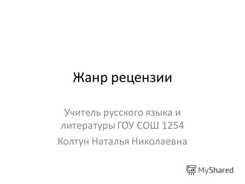 Жанр рецензии Учитель русского языка и литературы ГОУ СОШ 1254 Колтун Наталья Николаевна