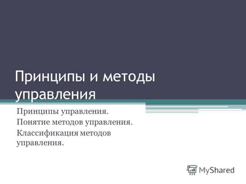 Принципы и методы управления Принципы управления. Понятие методов управления. Классификация методов управления.