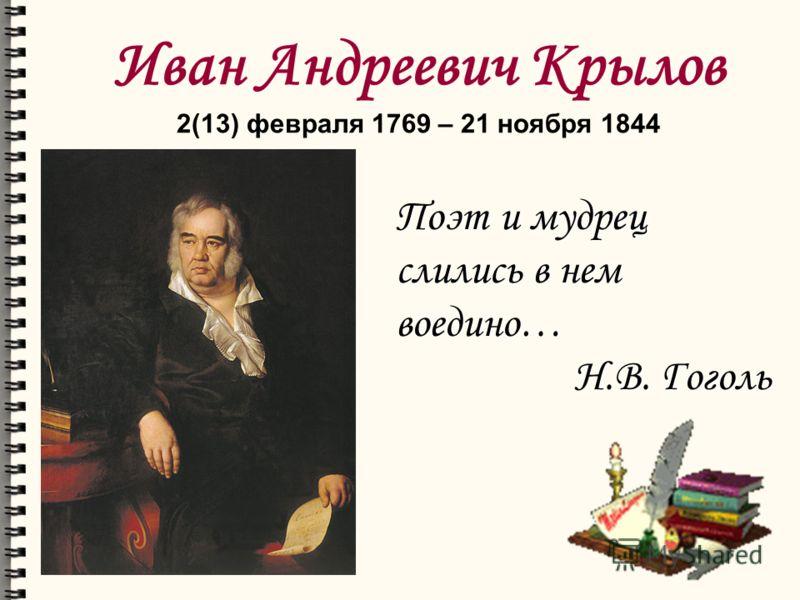 Иван Андреевич Крылов 2(13) февраля 1769 – 21 ноября 1844 Поэт и мудрец слились в нем воедино… Н.В. Гоголь