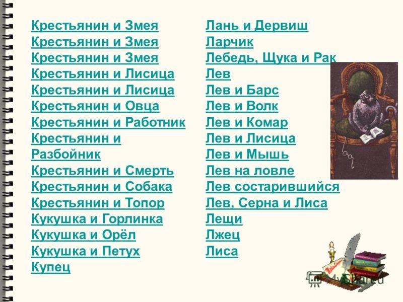 Крестьянин и Змея Крестьянин и Лисица Крестьянин и Овца Крестьянин и Работник Крестьянин и Разбойник Крестьянин и Смерть Крестьянин и Собака Крестьянин и Топор Кукушка и Горлинка Кукушка и Орёл Кукушка и Петух Купец Лань и Дервиш Ларчик Лебедь, Щука