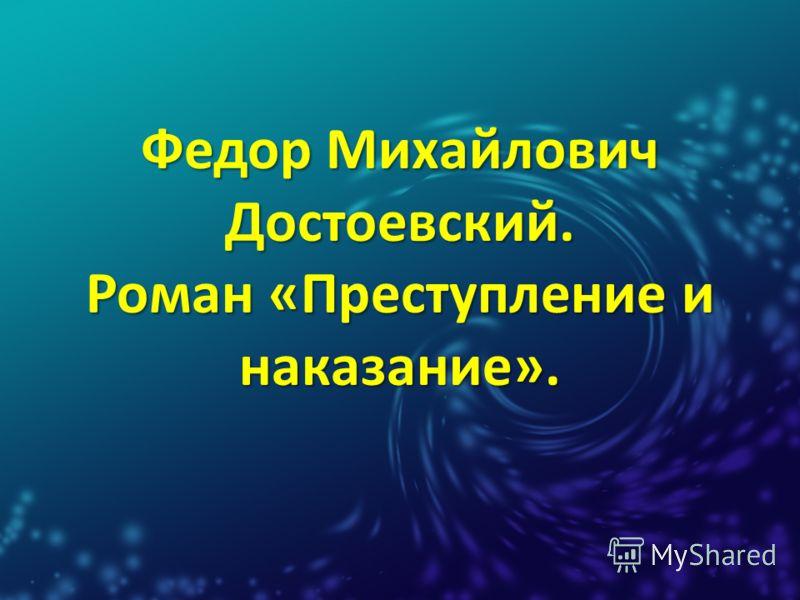 Федор Михайлович Достоевский. Роман «Преступление и наказание».