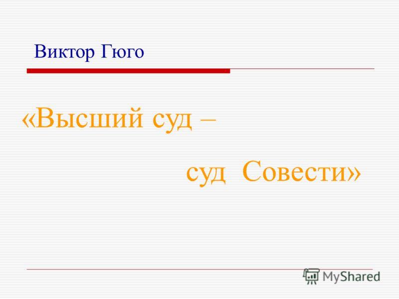 «Высший суд – суд Совести» Виктор Гюго