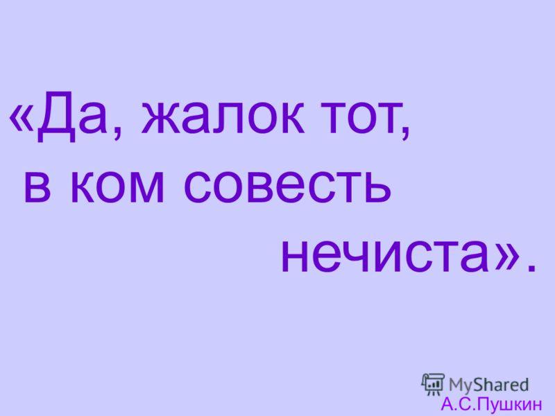 «Да, жалок тот, в ком совесть нечиста». А.С.Пушкин