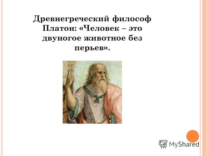 Д РЕВНЕГРЕЧЕСКИЙ ФИЛОСОФ П ЛАТОН : Древнегреческий философ Платон: «Человек – это двуногое животное без перьев».
