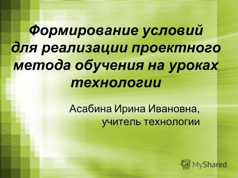 Формирование условий для реализации проектного метода обучения на уроках технологии Асабина Ирина Ивановна, учитель технологии