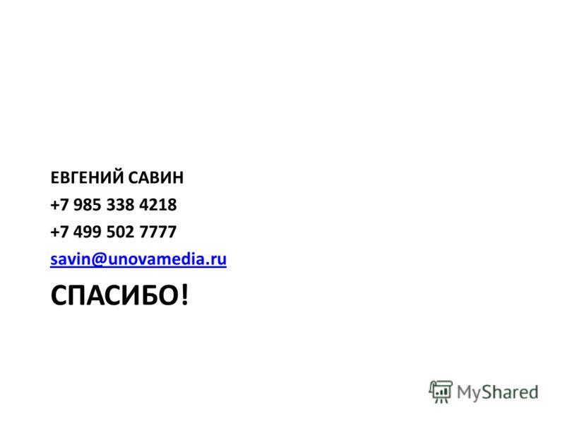 СПАСИБО! ЕВГЕНИЙ САВИН +7 985 338 4218 +7 499 502 7777 savin@unovamedia.ru