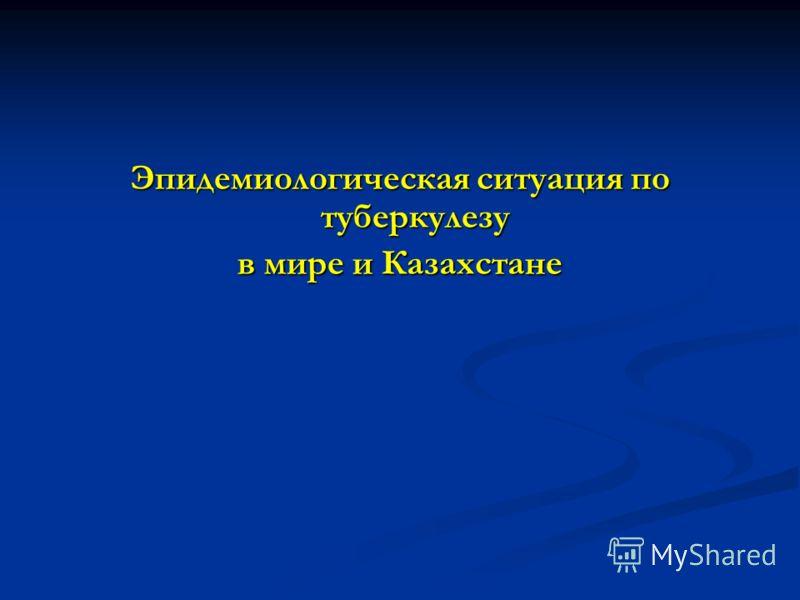 Эпидемиологическая ситуация по туберкулезу в мире и Казахстане