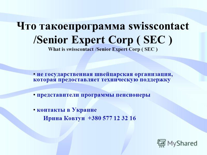 Что такоепрограмма swisscontact /Senior Expert Corp ( SEC ) What is swisscontact /Senior Expert Corp ( SEC ) не государственная швейцарская организация, которая предоставляет техническую поддержку представители программы пенсионеры контакты в Украине