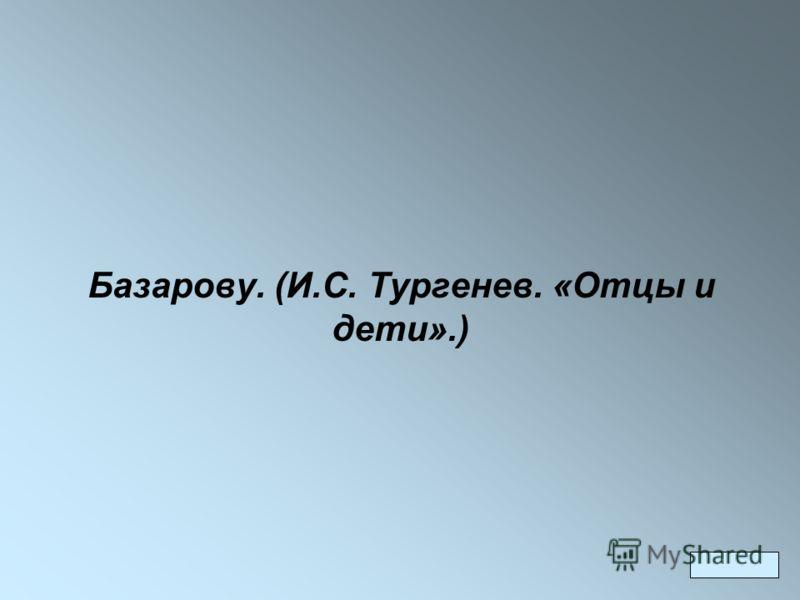 Базарову. (И.С. Тургенев. «Отцы и дети».)