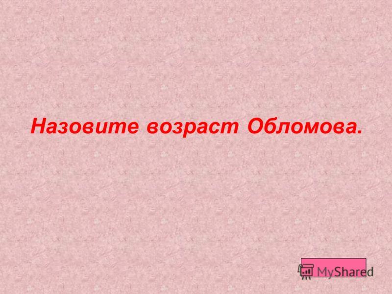 Назовите возраст Обломова.