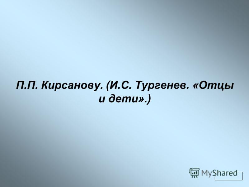 П.П. Кирсанову. (И.С. Тургенев. «Отцы и дети».)