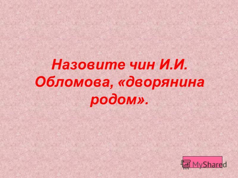 Назовите чин И.И. Обломова, «дворянина родом».