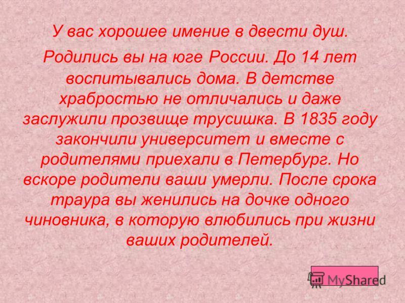 У вас хорошее имение в двести душ. Родились вы на юге России. До 14 лет воспитывались дома. В детстве храбростью не отличались и даже заслужили прозвище трусишка. В 1835 году закончили университет и вместе с родителями приехали в Петербург. Но вскоре