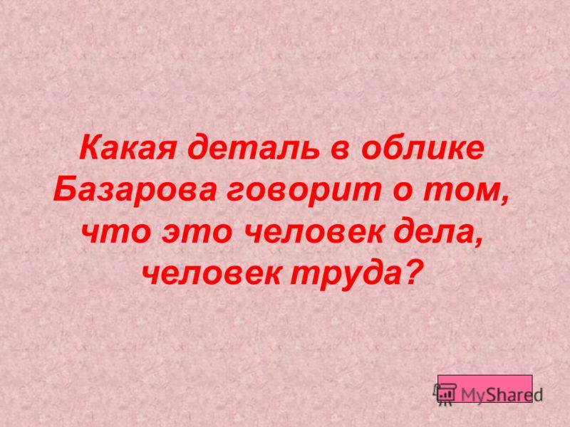 Какая деталь в облике Базарова говорит о том, что это человек дела, человек труда?