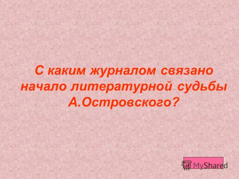С каким журналом связано начало литературной судьбы А.Островского?