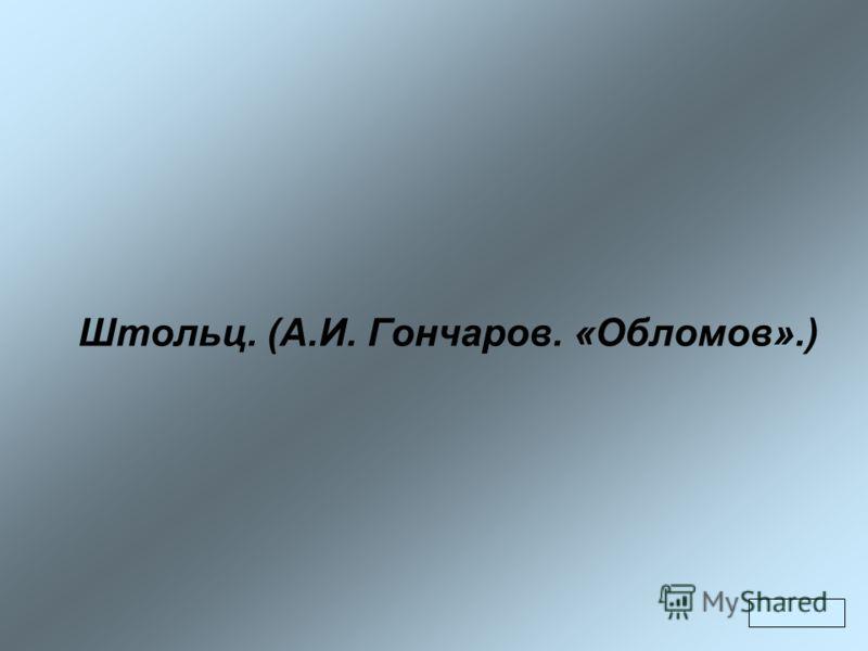Штольц. (А.И. Гончаров. «Обломов».)