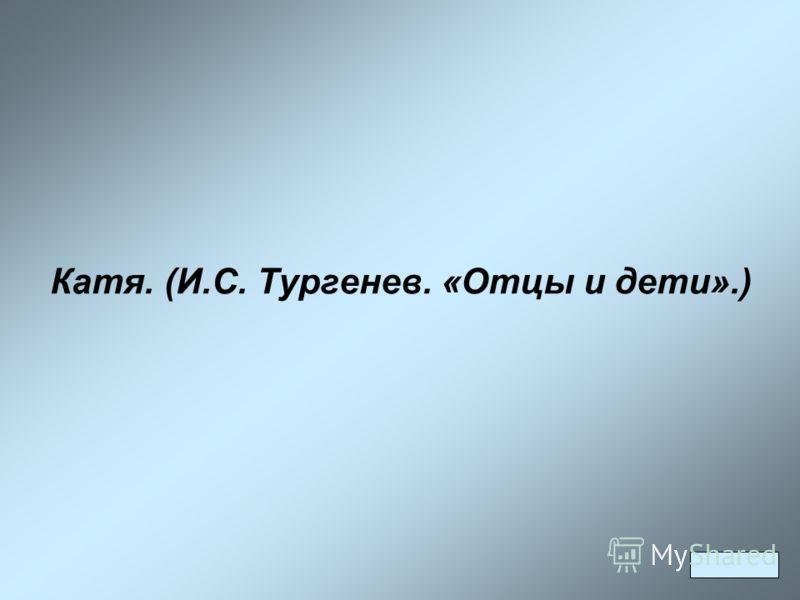 Катя. (И.С. Тургенев. «Отцы и дети».)