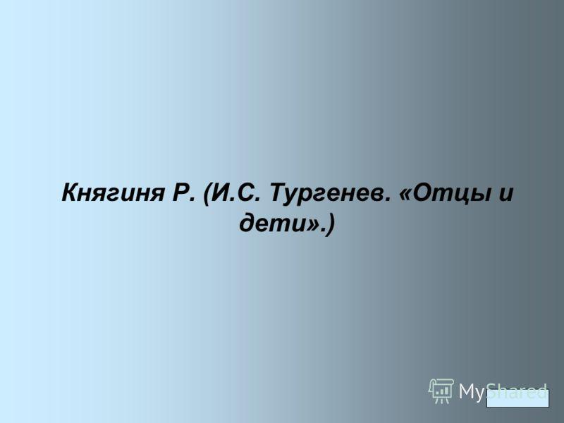 Княгиня Р. (И.С. Тургенев. «Отцы и дети».)