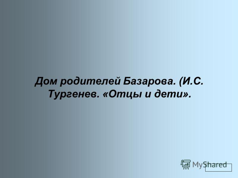 Дом родителей Базарова. (И.С. Тургенев. «Отцы и дети».