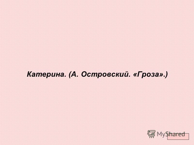 Катерина. (А. Островский. «Гроза».)