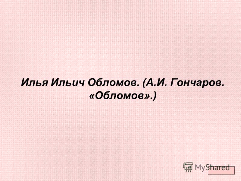 Илья Ильич Обломов. (А.И. Гончаров. «Обломов».)