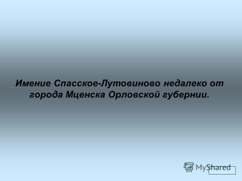 Имение Спасское-Лутовиново недалеко от города Мценска Орловской губернии.