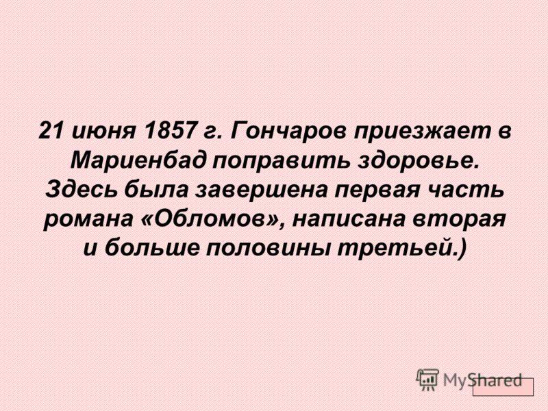 21 июня 1857 г. Гончаров приезжает в Мариенбад поправить здоровье. Здесь была завершена первая часть романа «Обломов», написана вторая и больше половины третьей.)