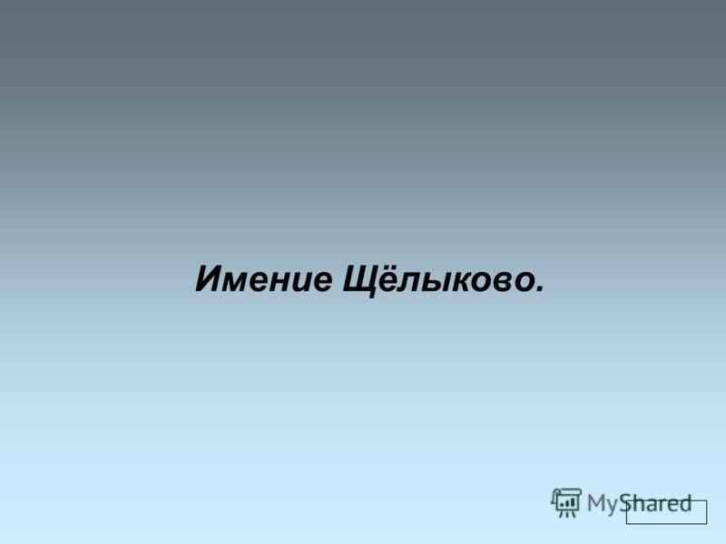 Имение Щёлыково.