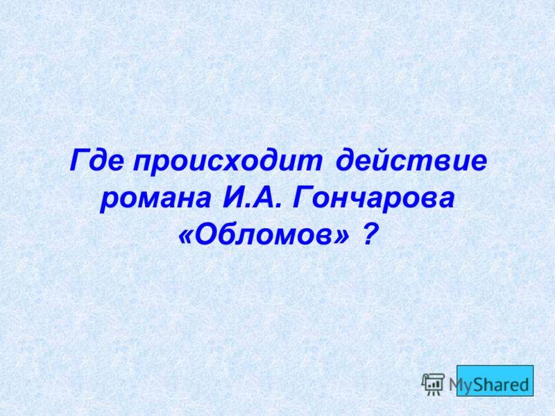 Где происходит действие романа И.А. Гончарова «Обломов» ?